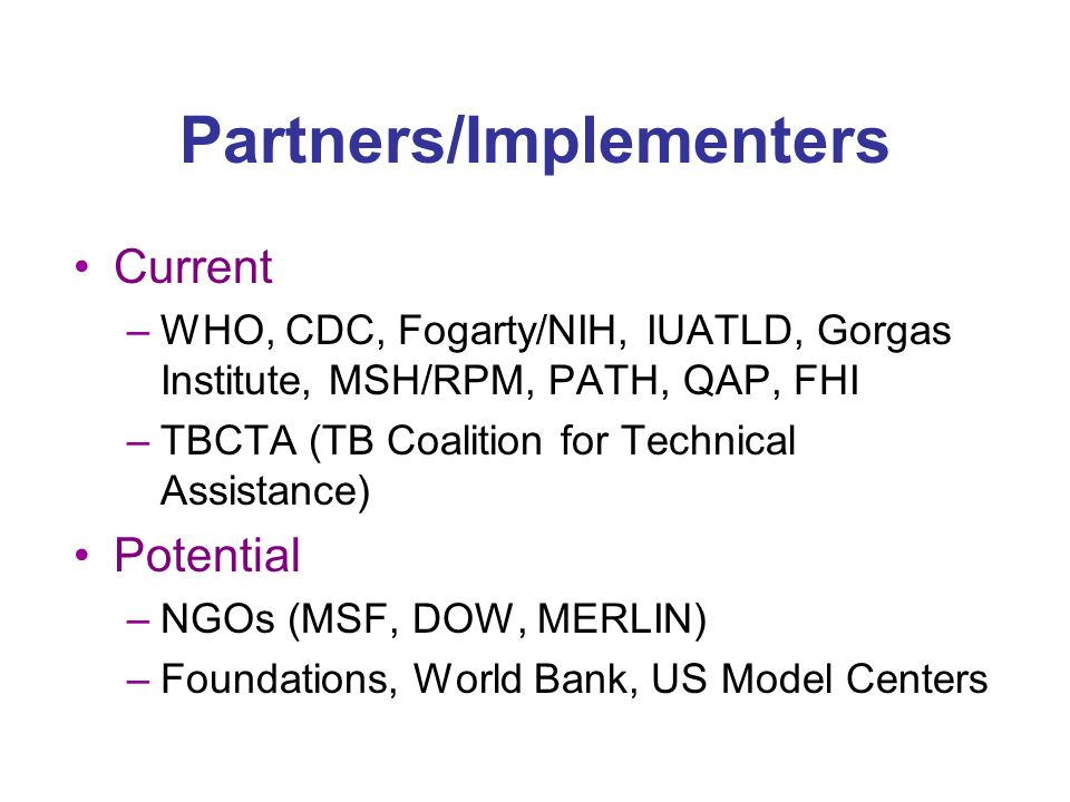 Partners/Implementers Current –WHO, CDC, Fogarty/NIH, IUATLD, Gorgas Institute, MSH/RPM, PATH, QAP, FHI –TBCTA (TB Coalition for Technical Assistance) Potential –NGOs (MSF, DOW, MERLIN) –Foundations, World Bank, US Model Centers
