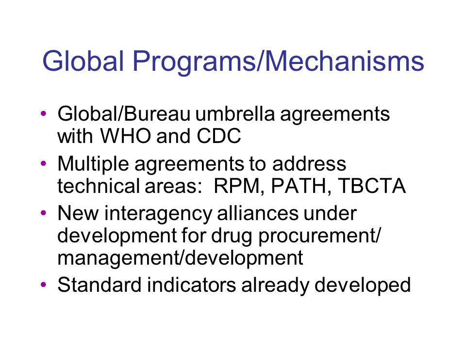 Global Programs/Mechanisms Global/Bureau umbrella agreements with WHO and CDC Multiple agreements to address technical areas: RPM, PATH, TBCTA New interagency alliances under development for drug procurement/ management/development Standard indicators already developed