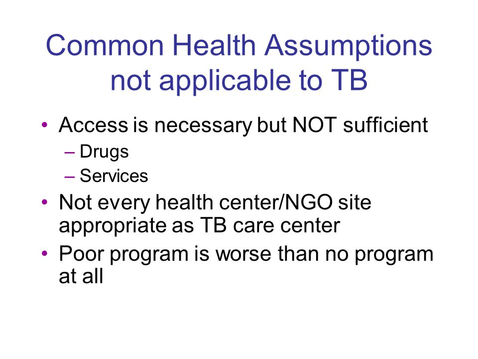 Common Health Assumptions not applicable to TB Access is necessary but NOT sufficient –Drugs –Services Not every health center/NGO site appropriate as TB care center Poor program is worse than no program at all