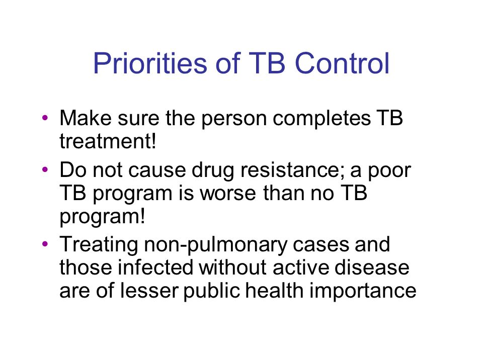 Priorities of TB Control Make sure the person completes TB treatment.