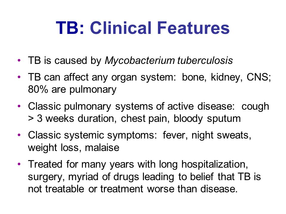 TB: Clinical Features TB is caused by Mycobacterium tuberculosis TB can affect any organ system: bone, kidney, CNS; 80% are pulmonary Classic pulmonary systems of active disease: cough > 3 weeks duration, chest pain, bloody sputum Classic systemic symptoms: fever, night sweats, weight loss, malaise Treated for many years with long hospitalization, surgery, myriad of drugs leading to belief that TB is not treatable or treatment worse than disease.