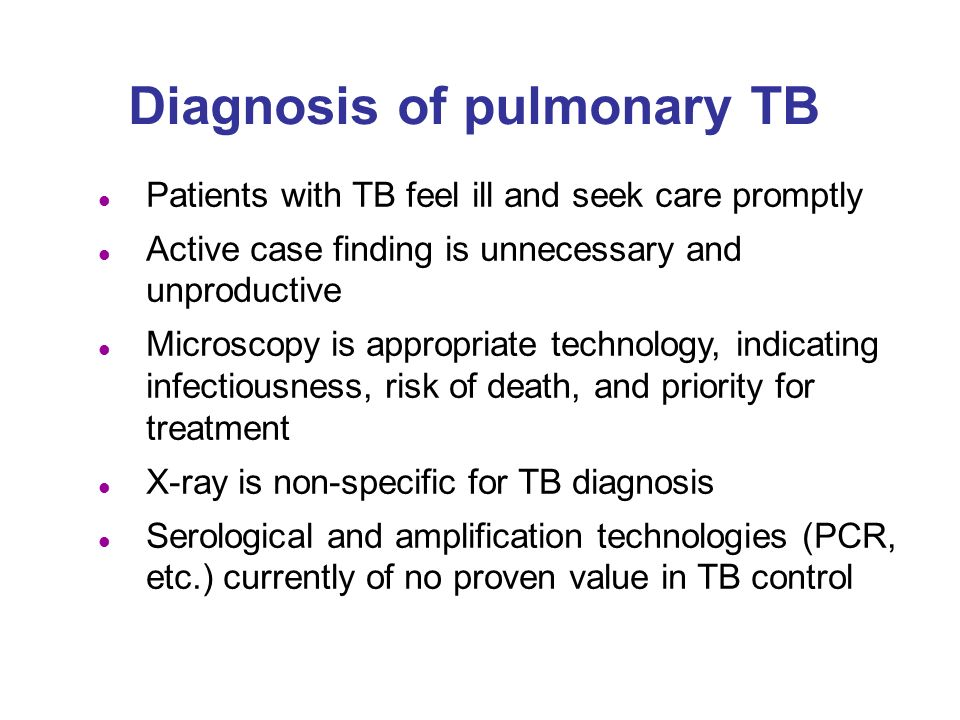 Diagnosis of pulmonary TB l Patients with TB feel ill and seek care promptly l Active case finding is unnecessary and unproductive l Microscopy is appropriate technology, indicating infectiousness, risk of death, and priority for treatment l X-ray is non-specific for TB diagnosis l Serological and amplification technologies (PCR, etc.) currently of no proven value in TB control