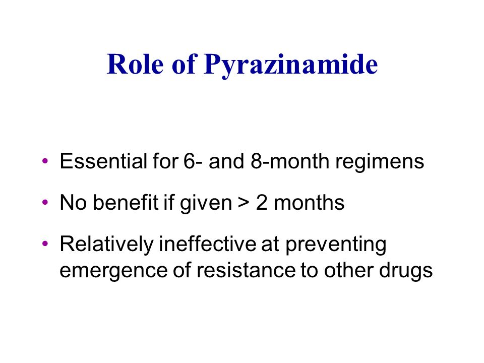 Role of Pyrazinamide Essential for 6- and 8-month regimens No benefit if given > 2 months Relatively ineffective at preventing emergence of resistance to other drugs