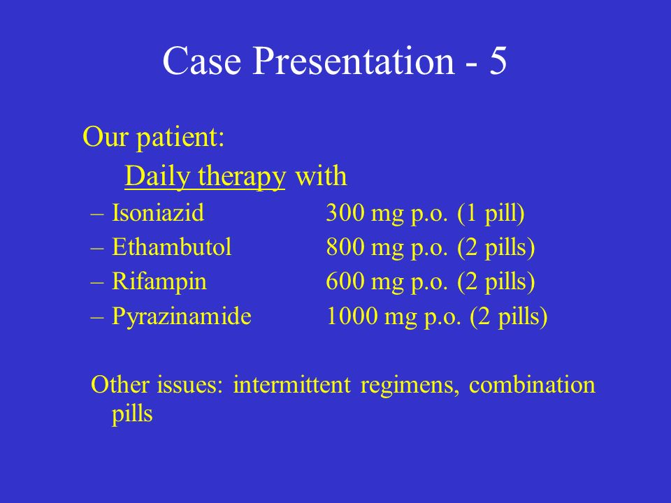 Case Presentation - 5 Our patient: Daily therapy with –Isoniazid 300 mg p.o.