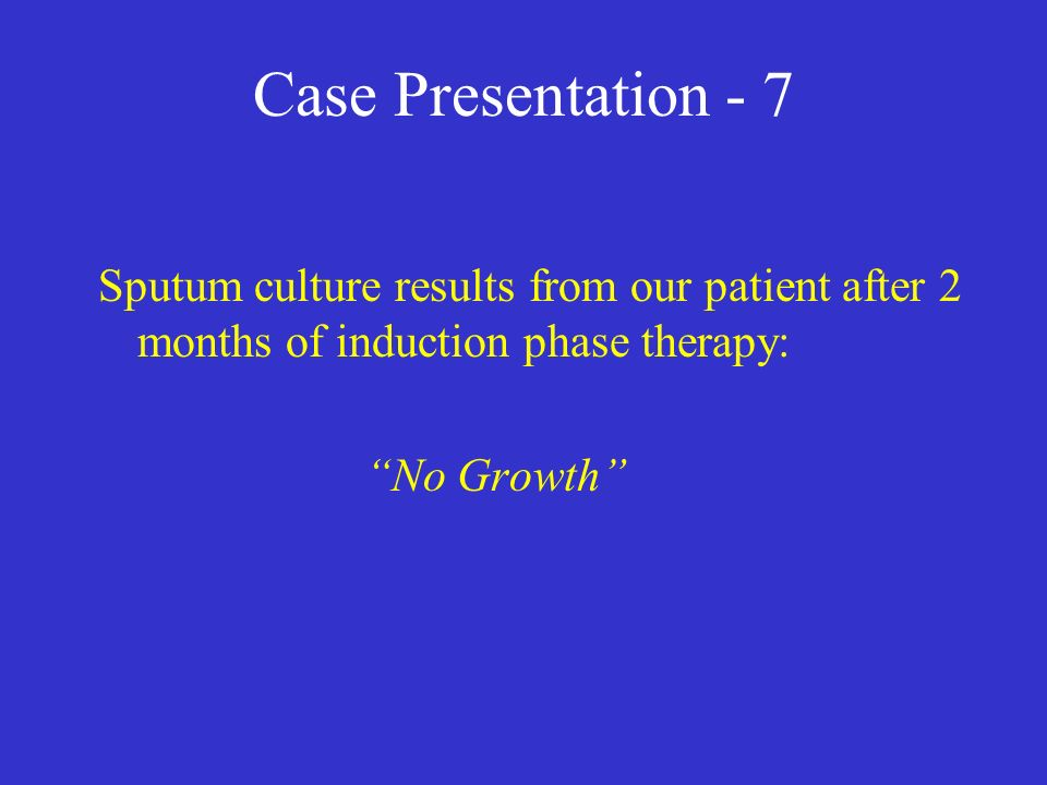 Case Presentation - 7 Sputum culture results from our patient after 2 months of induction phase therapy: No Growth