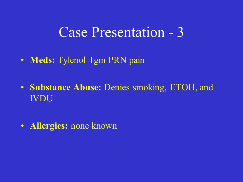 Case Presentation - 3 Meds: Tylenol 1gm PRN pain Substance Abuse: Denies smoking, ETOH, and IVDU Allergies: none known