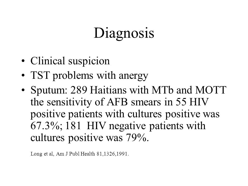 Diagnosis Clinical suspicion TST problems with anergy Sputum: 289 Haitians with MTb and MOTT the sensitivity of AFB smears in 55 HIV positive patients with cultures positive was 67.3%; 181 HIV negative patients with cultures positive was 79%.