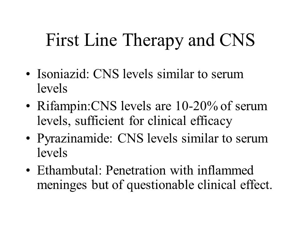First Line Therapy and CNS Isoniazid: CNS levels similar to serum levels Rifampin:CNS levels are 10-20% of serum levels, sufficient for clinical efficacy Pyrazinamide: CNS levels similar to serum levels Ethambutal: Penetration with inflammed meninges but of questionable clinical effect.
