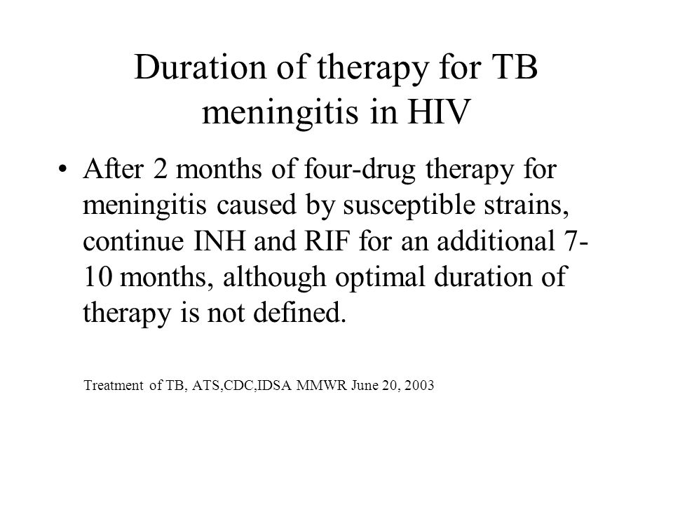 Duration of therapy for TB meningitis in HIV After 2 months of four-drug therapy for meningitis caused by susceptible strains, continue INH and RIF for an additional months, although optimal duration of therapy is not defined.