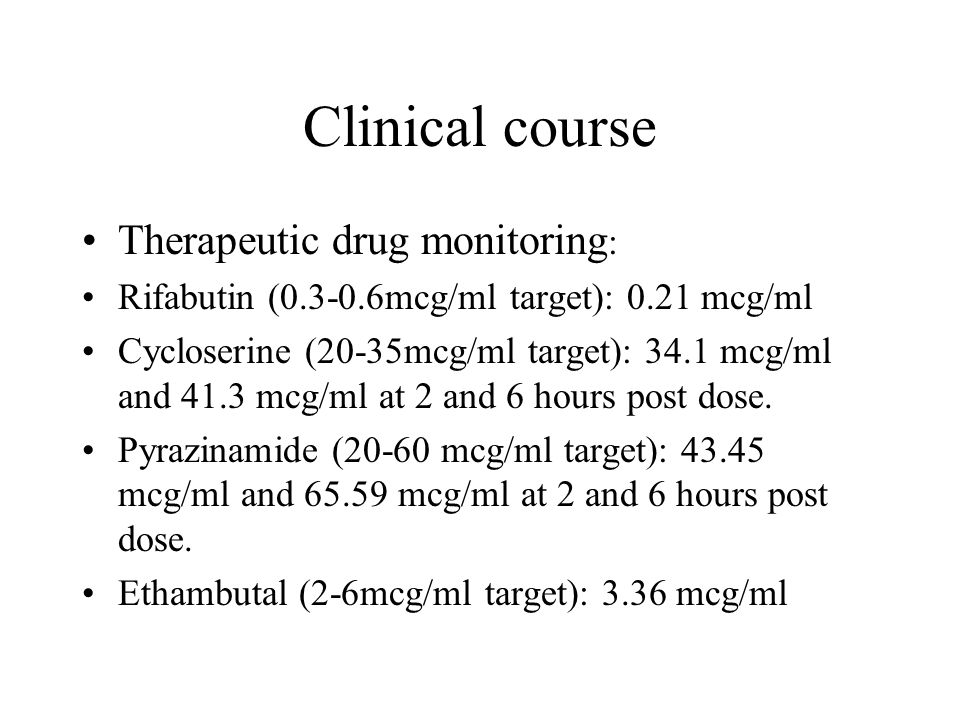 Clinical course Therapeutic drug monitoring : Rifabutin ( mcg/ml target): 0.21 mcg/ml Cycloserine (20-35mcg/ml target): 34.1 mcg/ml and 41.3 mcg/ml at 2 and 6 hours post dose.
