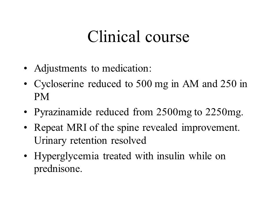 Clinical course Adjustments to medication: Cycloserine reduced to 500 mg in AM and 250 in PM Pyrazinamide reduced from 2500mg to 2250mg.