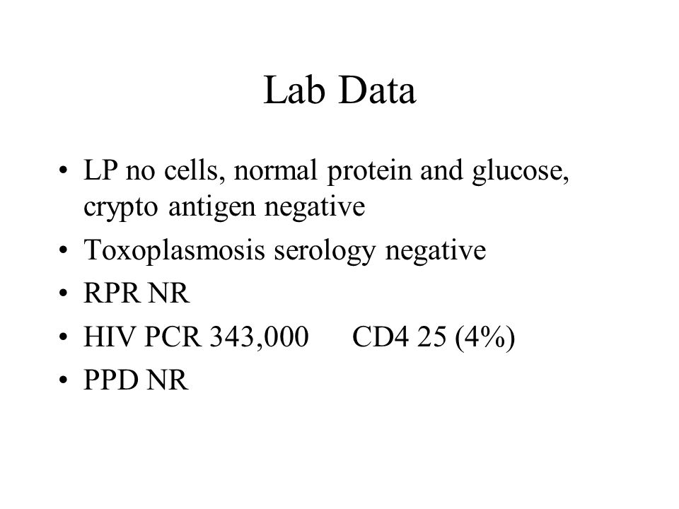Lab Data LP no cells, normal protein and glucose, crypto antigen negative Toxoplasmosis serology negative RPR NR HIV PCR 343,000 CD4 25 (4%) PPD NR