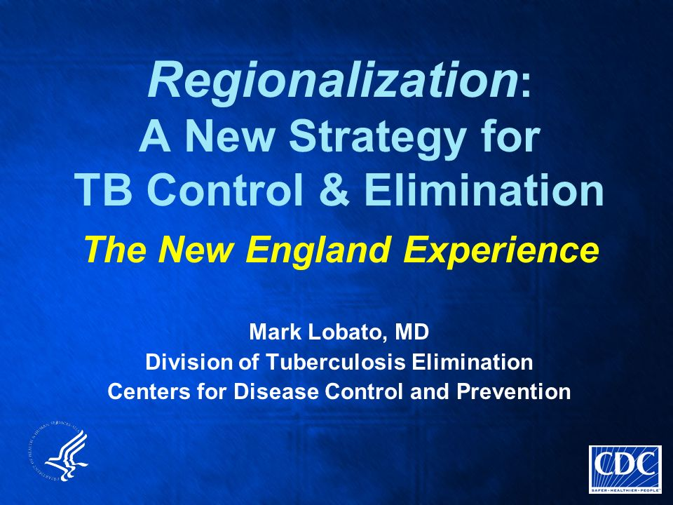 Regionalization : A New Strategy for TB Control & Elimination The New England Experience Mark Lobato, MD Division of Tuberculosis Elimination Centers for Disease Control and Prevention