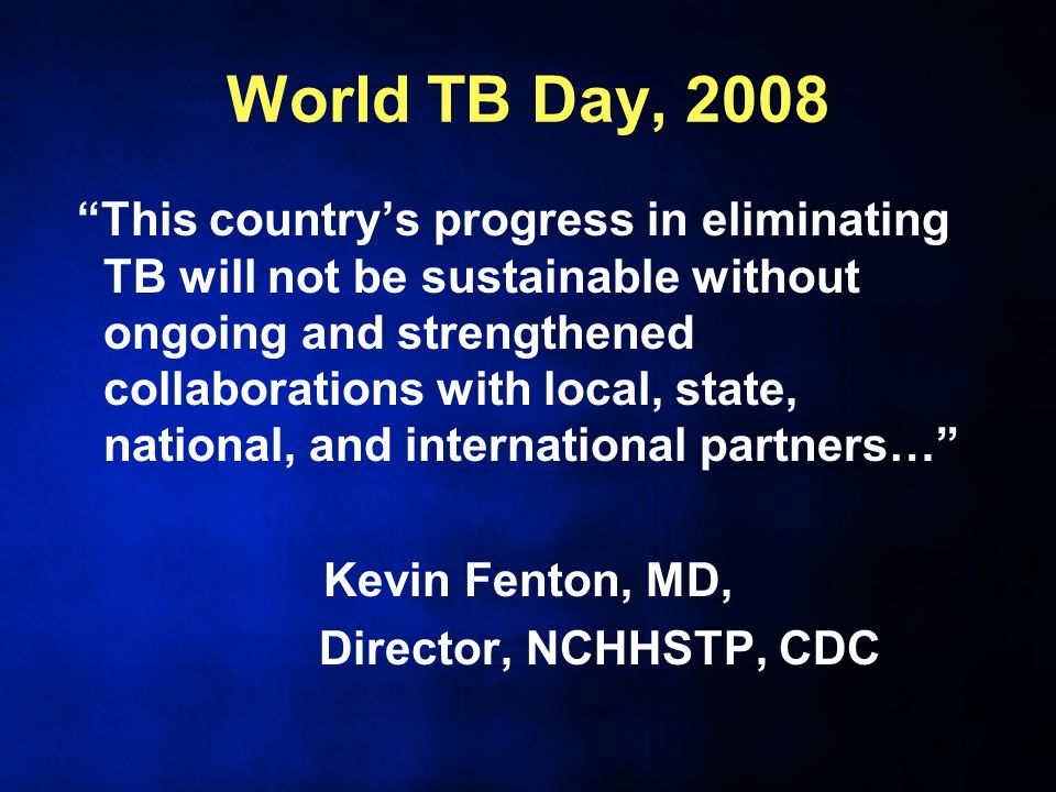 World TB Day, 2008 This countrys progress in eliminating TB will not be sustainable without ongoing and strengthened collaborations with local, state, national, and international partners… Kevin Fenton, MD, Director, NCHHSTP, CDC