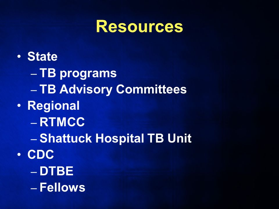 Resources State – TB programs – TB Advisory Committees Regional – RTMCC – Shattuck Hospital TB Unit CDC – DTBE – Fellows