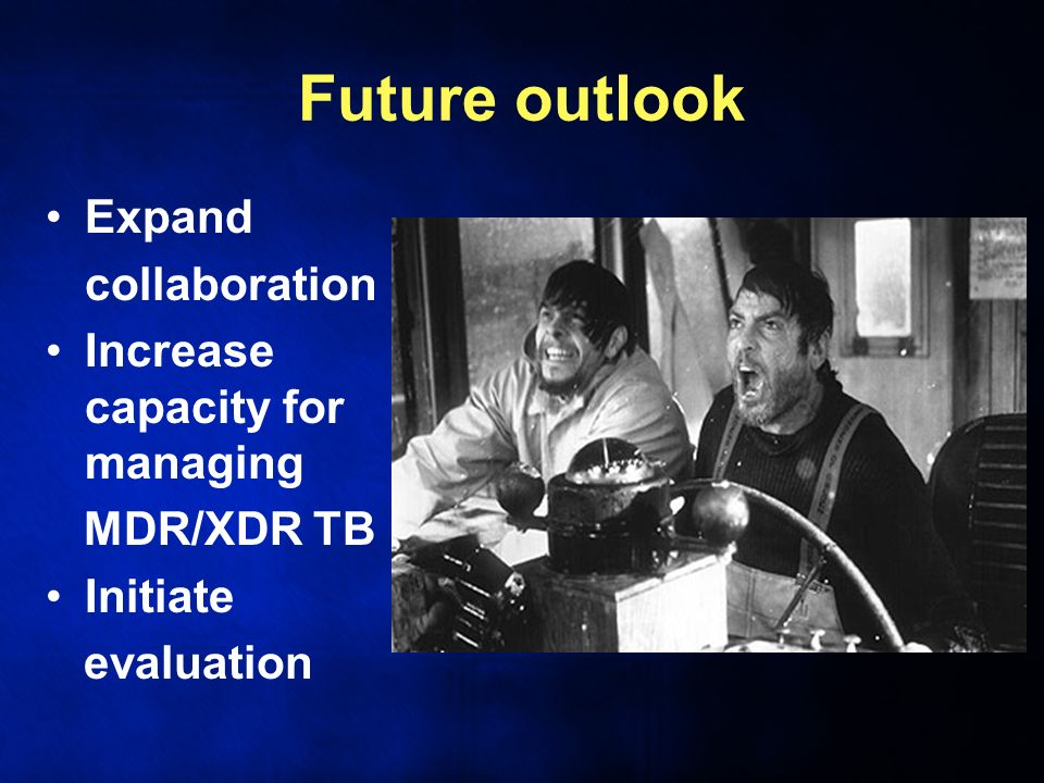 Future outlook Expand collaboration Increase capacity for managing MDR/XDR TB Initiate evaluation