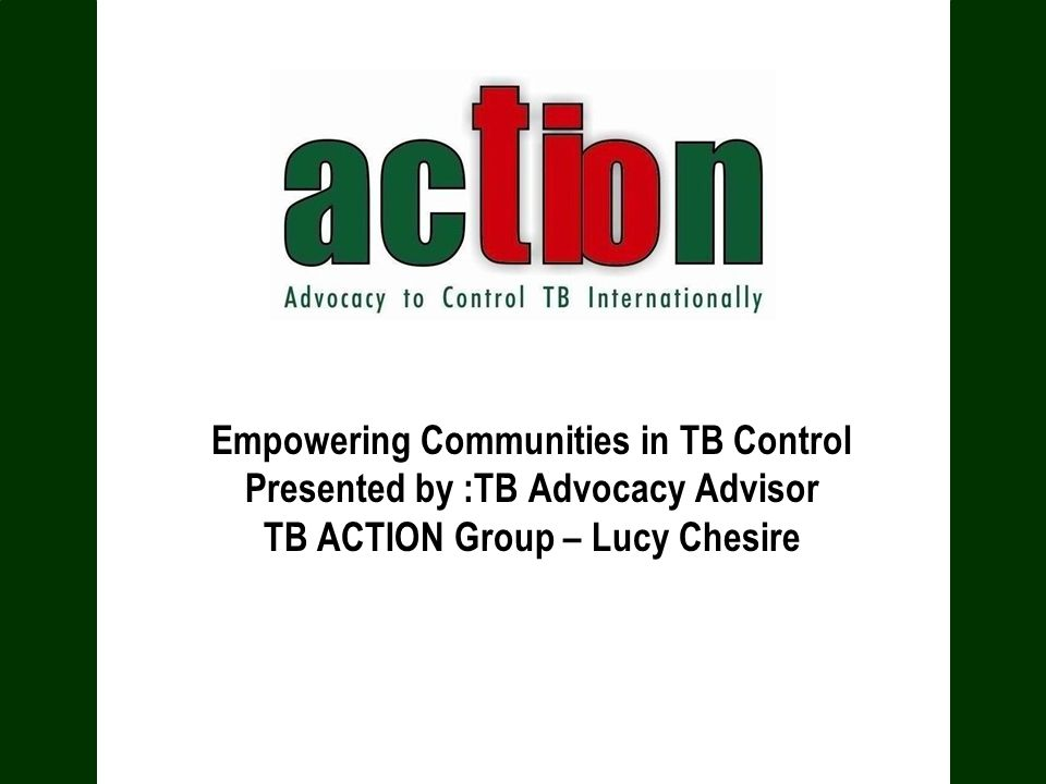 Empowering Communities in TB Control Presented by :TB Advocacy Advisor TB ACTION Group – Lucy Chesire