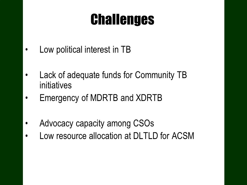 Challenges Low political interest in TB Lack of adequate funds for Community TB initiatives Emergency of MDRTB and XDRTB Advocacy capacity among CSOs Low resource allocation at DLTLD for ACSM