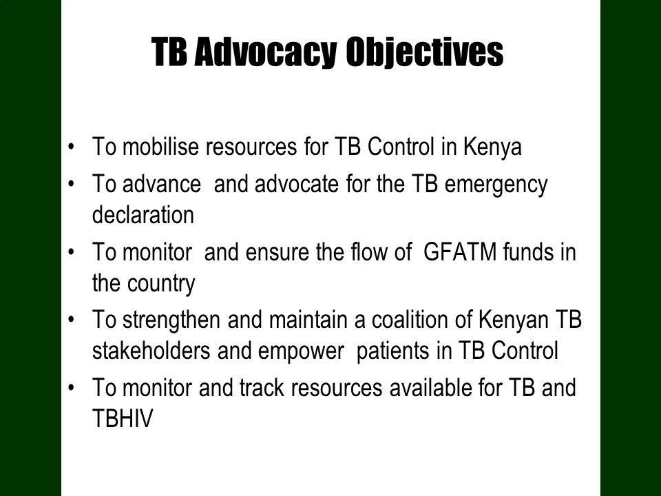 TB Advocacy Objectives To mobilise resources for TB Control in Kenya To advance and advocate for the TB emergency declaration To monitor and ensure the flow of GFATM funds in the country To strengthen and maintain a coalition of Kenyan TB stakeholders and empower patients in TB Control To monitor and track resources available for TB and TBHIV