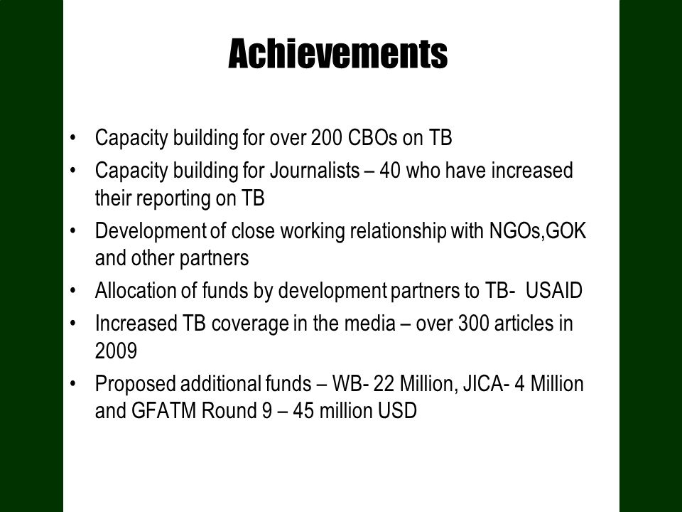 Achievements Capacity building for over 200 CBOs on TB Capacity building for Journalists – 40 who have increased their reporting on TB Development of close working relationship with NGOs,GOK and other partners Allocation of funds by development partners to TB- USAID Increased TB coverage in the media – over 300 articles in 2009 Proposed additional funds – WB- 22 Million, JICA- 4 Million and GFATM Round 9 – 45 million USD