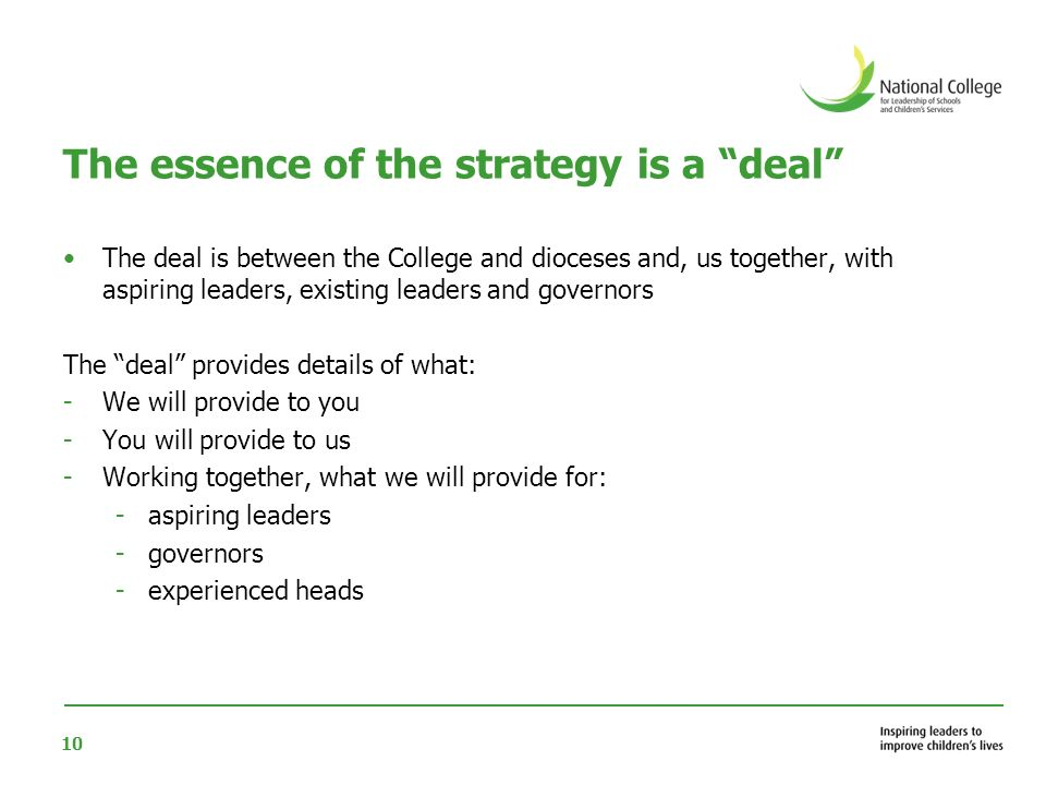 10 The essence of the strategy is a deal The deal is between the College and dioceses and, us together, with aspiring leaders, existing leaders and governors The deal provides details of what: -We will provide to you -You will provide to us -Working together, what we will provide for: -aspiring leaders -governors -experienced heads