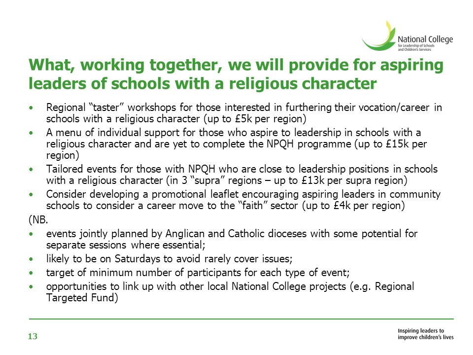 13 What, working together, we will provide for aspiring leaders of schools with a religious character Regional taster workshops for those interested in furthering their vocation/career in schools with a religious character (up to £5k per region) A menu of individual support for those who aspire to leadership in schools with a religious character and are yet to complete the NPQH programme (up to £15k per region) Tailored events for those with NPQH who are close to leadership positions in schools with a religious character (in 3 supra regions – up to £13k per supra region) Consider developing a promotional leaflet encouraging aspiring leaders in community schools to consider a career move to the faith sector (up to £4k per region) (NB.