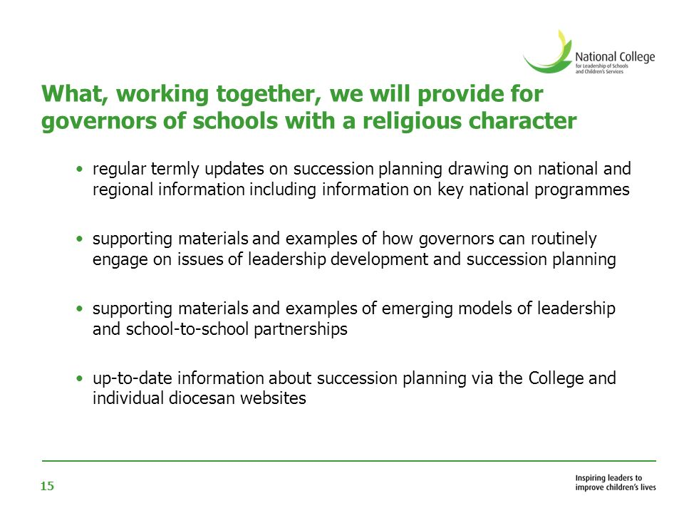 15 What, working together, we will provide for governors of schools with a religious character regular termly updates on succession planning drawing on national and regional information including information on key national programmes supporting materials and examples of how governors can routinely engage on issues of leadership development and succession planning supporting materials and examples of emerging models of leadership and school-to-school partnerships up-to-date information about succession planning via the College and individual diocesan websites