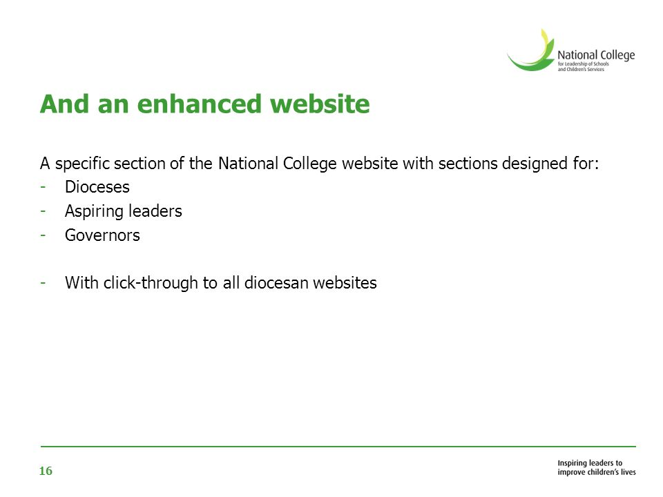 16 And an enhanced website A specific section of the National College website with sections designed for: -Dioceses -Aspiring leaders -Governors -With click-through to all diocesan websites