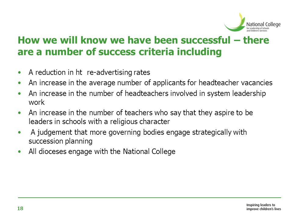 18 How we will know we have been successful – there are a number of success criteria including A reduction in ht re-advertising rates An increase in the average number of applicants for headteacher vacancies An increase in the number of headteachers involved in system leadership work An increase in the number of teachers who say that they aspire to be leaders in schools with a religious character A judgement that more governing bodies engage strategically with succession planning All dioceses engage with the National College