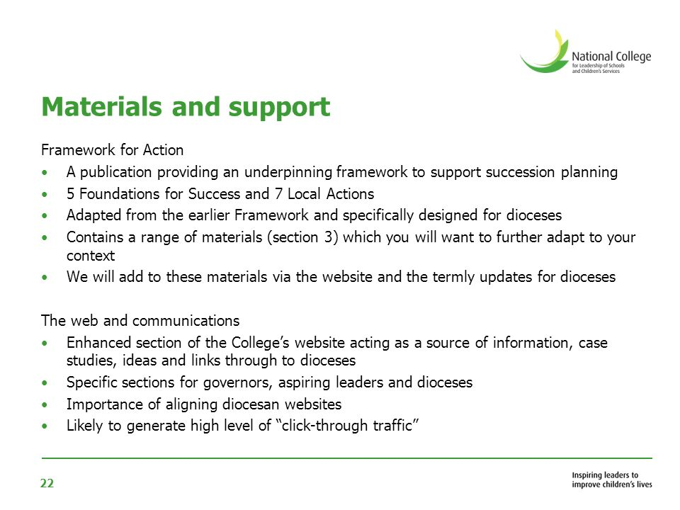 22 Materials and support Framework for Action A publication providing an underpinning framework to support succession planning 5 Foundations for Success and 7 Local Actions Adapted from the earlier Framework and specifically designed for dioceses Contains a range of materials (section 3) which you will want to further adapt to your context We will add to these materials via the website and the termly updates for dioceses The web and communications Enhanced section of the Colleges website acting as a source of information, case studies, ideas and links through to dioceses Specific sections for governors, aspiring leaders and dioceses Importance of aligning diocesan websites Likely to generate high level of click-through traffic