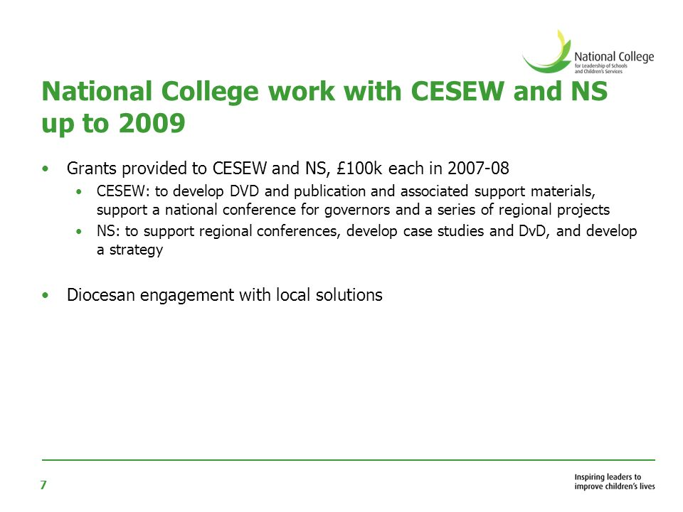 7 National College work with CESEW and NS up to 2009 Grants provided to CESEW and NS, £100k each in 2007-08 CESEW: to develop DVD and publication and associated support materials, support a national conference for governors and a series of regional projects NS: to support regional conferences, develop case studies and DvD, and develop a strategy Diocesan engagement with local solutions