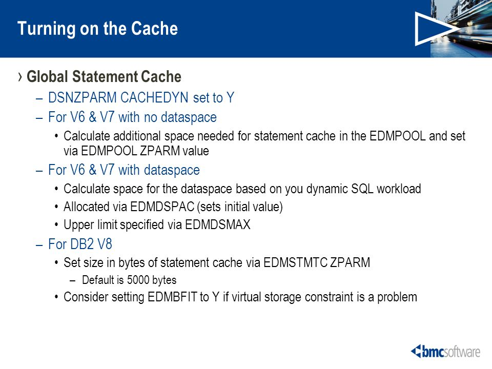 Turning on the Cache Global Statement Cache –DSNZPARM CACHEDYN set to Y –For V6 & V7 with no dataspace Calculate additional space needed for statement cache in the EDMPOOL and set via EDMPOOL ZPARM value –For V6 & V7 with dataspace Calculate space for the dataspace based on you dynamic SQL workload Allocated via EDMDSPAC (sets initial value) Upper limit specified via EDMDSMAX –For DB2 V8 Set size in bytes of statement cache via EDMSTMTC ZPARM –Default is 5000 bytes Consider setting EDMBFIT to Y if virtual storage constraint is a problem