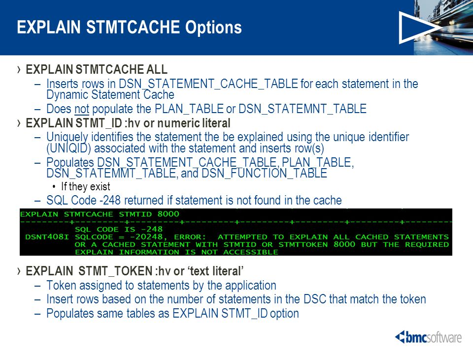 EXPLAIN STMTCACHE Options EXPLAIN STMTCACHE ALL –Inserts rows in DSN_STATEMENT_CACHE_TABLE for each statement in the Dynamic Statement Cache –Does not populate the PLAN_TABLE or DSN_STATEMNT_TABLE EXPLAIN STMT_ID :hv or numeric literal –Uniquely identifies the statement the be explained using the unique identifier (UNIQID) associated with the statement and inserts row(s) –Populates DSN_STATEMENT_CACHE_TABLE, PLAN_TABLE, DSN_STATEMMT_TABLE, and DSN_FUNCTION_TABLE If they exist –SQL Code -248 returned if statement is not found in the cache EXPLAIN STMT_TOKEN :hv or text literal –Token assigned to statements by the application –Insert rows based on the number of statements in the DSC that match the token –Populates same tables as EXPLAIN STMT_ID option