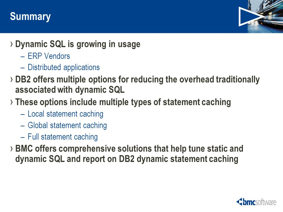 Summary Dynamic SQL is growing in usage –ERP Vendors –Distributed applications DB2 offers multiple options for reducing the overhead traditionally associated with dynamic SQL These options include multiple types of statement caching –Local statement caching –Global statement caching –Full statement caching BMC offers comprehensive solutions that help tune static and dynamic SQL and report on DB2 dynamic statement caching