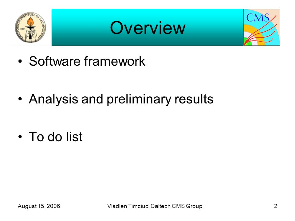August 15, 2006Vladlen Timciuc, Caltech CMS Group2 Overview Software framework Analysis and preliminary results To do list
