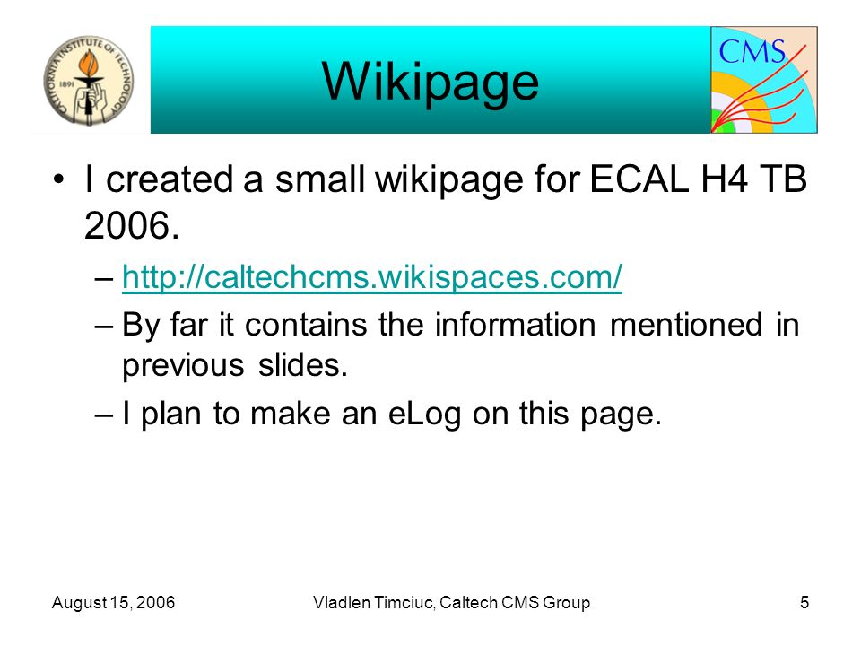 August 15, 2006Vladlen Timciuc, Caltech CMS Group5 Wikipage I created a small wikipage for ECAL H4 TB 2006.