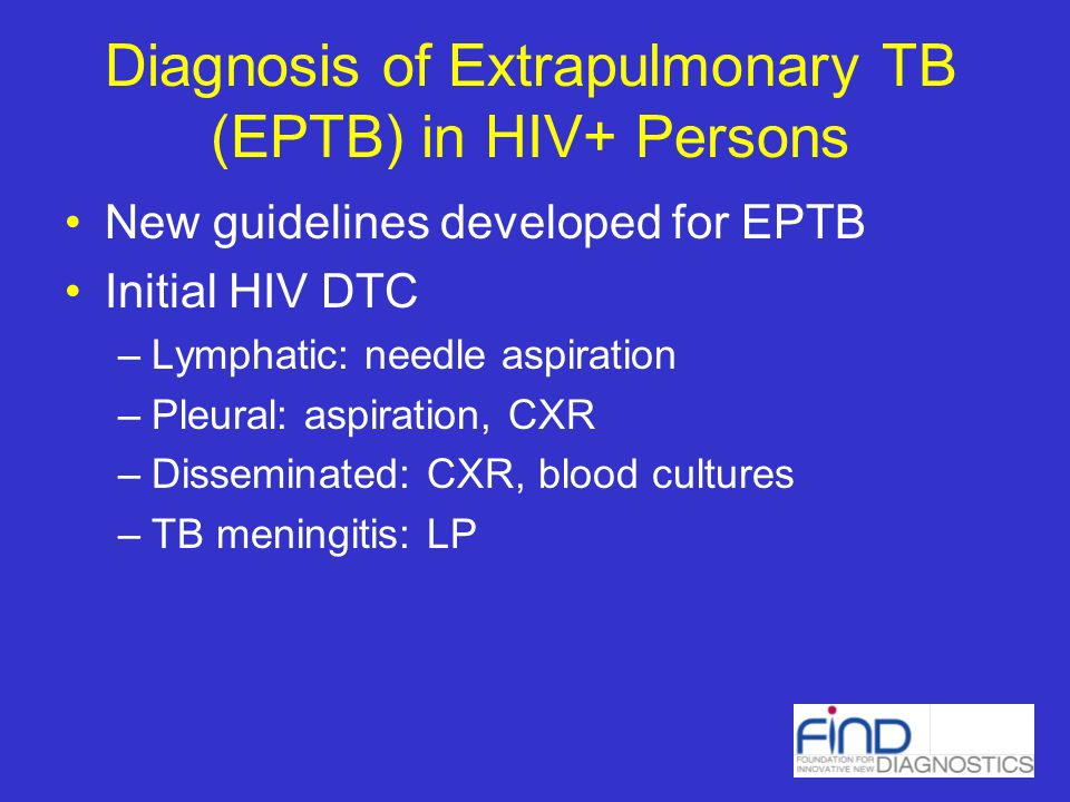 Diagnosis of Extrapulmonary TB (EPTB) in HIV+ Persons New guidelines developed for EPTB Initial HIV DTC –Lymphatic: needle aspiration –Pleural: aspiration, CXR –Disseminated: CXR, blood cultures –TB meningitis: LP