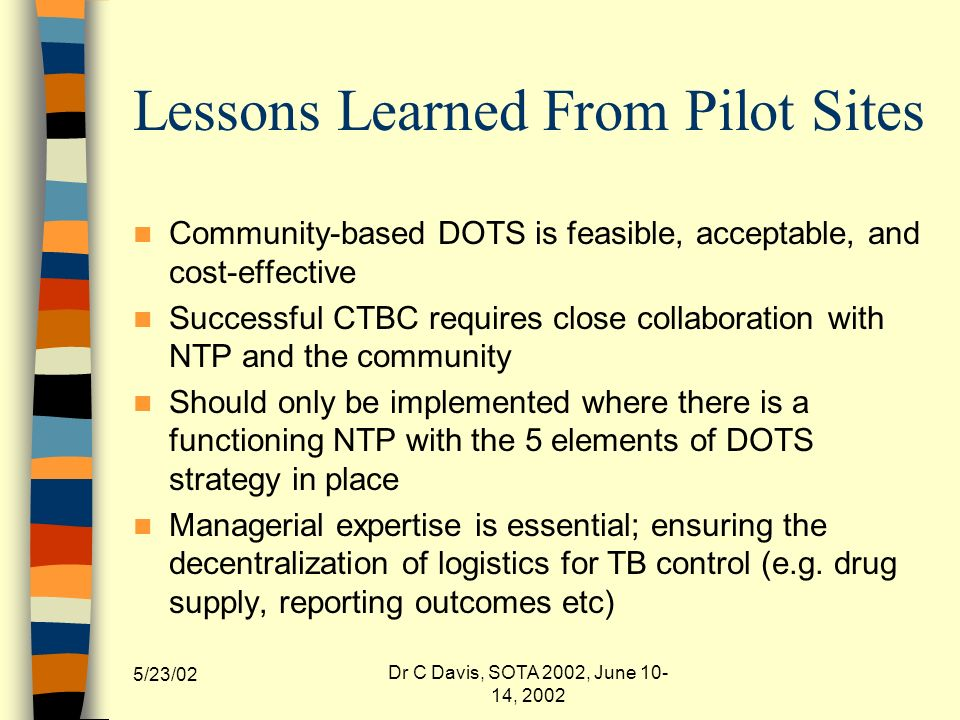 5/23/02 Dr C Davis, SOTA 2002, June 10- 14, 2002 Lessons Learned From Pilot Sites Community-based DOTS is feasible, acceptable, and cost-effective Successful CTBC requires close collaboration with NTP and the community Should only be implemented where there is a functioning NTP with the 5 elements of DOTS strategy in place Managerial expertise is essential; ensuring the decentralization of logistics for TB control (e.g.