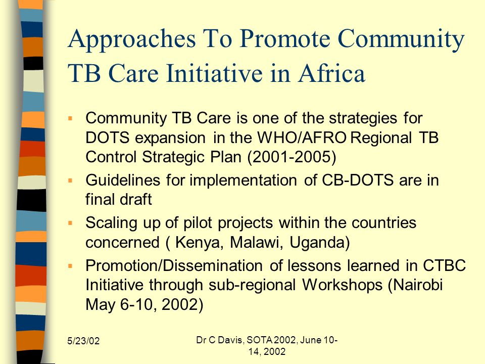 5/23/02 Dr C Davis, SOTA 2002, June 10- 14, 2002 Approaches To Promote Community TB Care Initiative in Africa Community TB Care is one of the strategies for DOTS expansion in the WHO/AFRO Regional TB Control Strategic Plan (2001-2005) Guidelines for implementation of CB-DOTS are in final draft Scaling up of pilot projects within the countries concerned ( Kenya, Malawi, Uganda) Promotion/Dissemination of lessons learned in CTBC Initiative through sub-regional Workshops (Nairobi May 6-10, 2002)