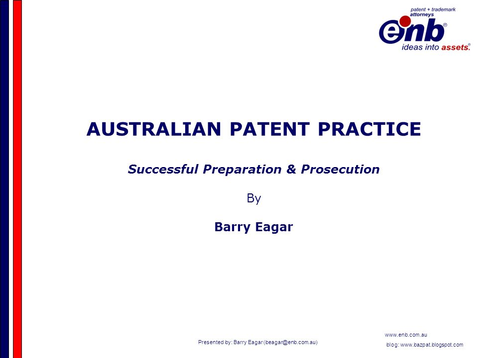 Presented by: Barry Eagar   blog:   AUSTRALIAN PATENT PRACTICE Successful Preparation & Prosecution By Barry Eagar