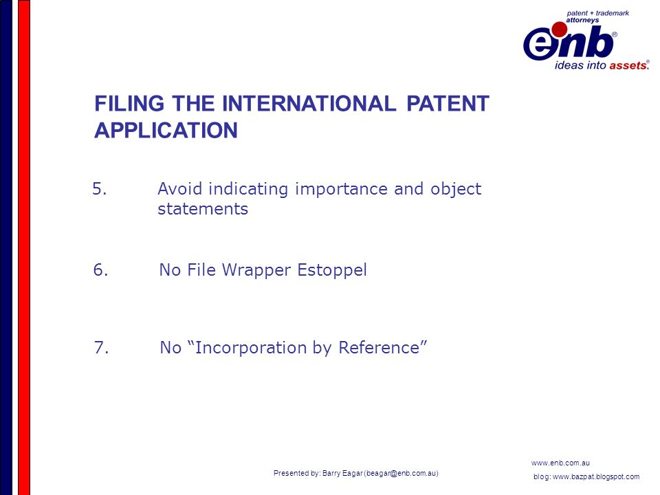 Presented by: Barry Eagar   blog:   FILING THE INTERNATIONAL PATENT APPLICATION 5.Avoid indicating importance and object statements 6.No File Wrapper Estoppel 7.No Incorporation by Reference