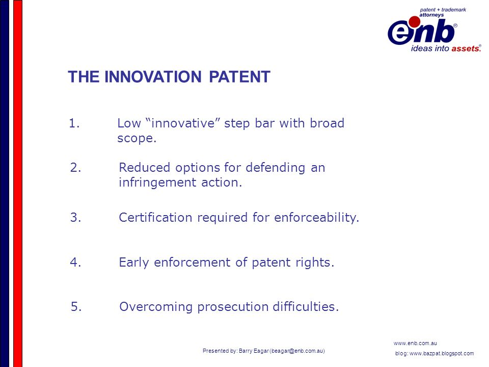 Presented by: Barry Eagar   blog:   THE INNOVATION PATENT 1.Low innovative step bar with broad scope.