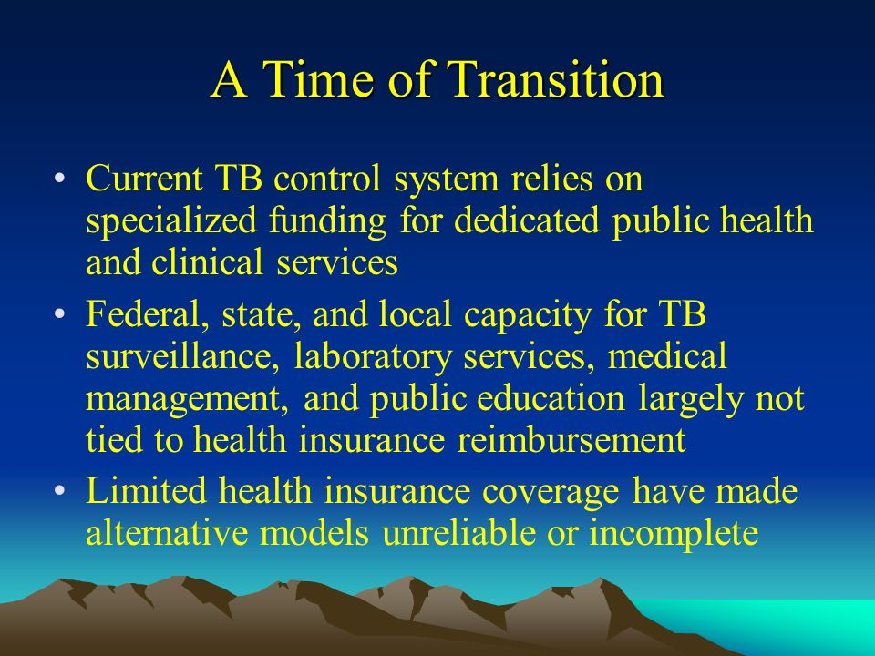 A Time of Transition Current TB control system relies on specialized funding for dedicated public health and clinical services Federal, state, and local capacity for TB surveillance, laboratory services, medical management, and public education largely not tied to health insurance reimbursement Limited health insurance coverage have made alternative models unreliable or incomplete