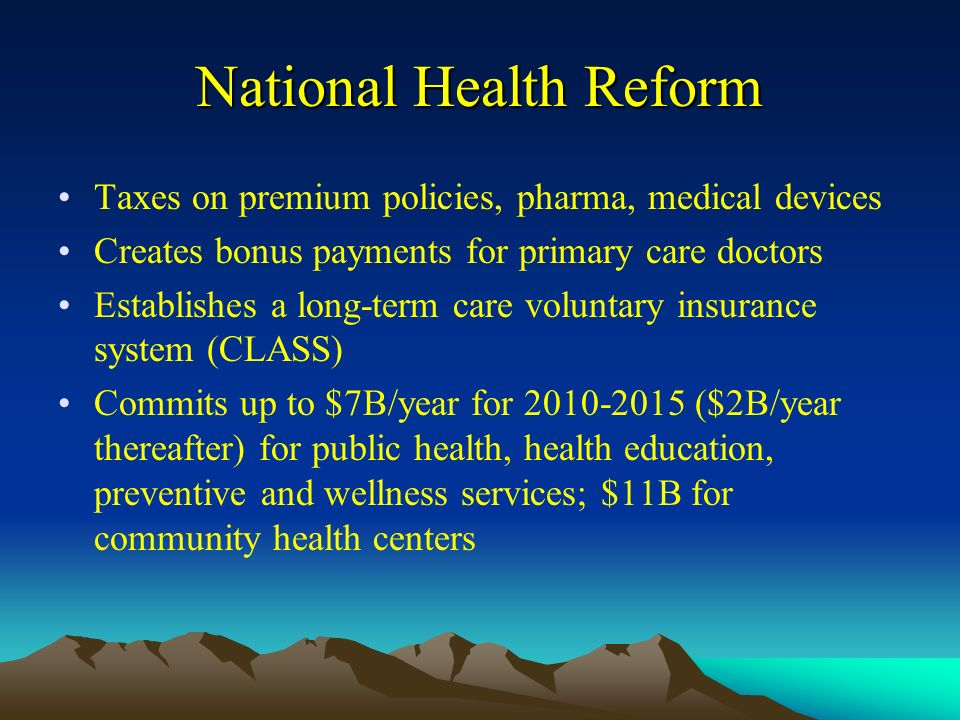 National Health Reform Taxes on premium policies, pharma, medical devices Creates bonus payments for primary care doctors Establishes a long-term care voluntary insurance system (CLASS) Commits up to $7B/year for ($2B/year thereafter) for public health, health education, preventive and wellness services; $11B for community health centers
