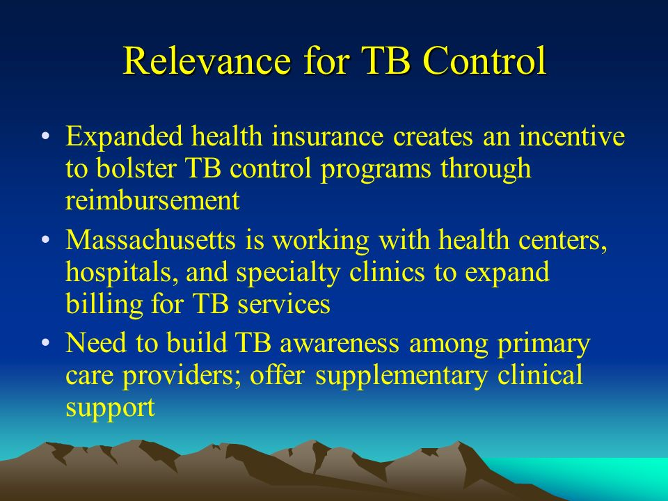 Relevance for TB Control Expanded health insurance creates an incentive to bolster TB control programs through reimbursement Massachusetts is working with health centers, hospitals, and specialty clinics to expand billing for TB services Need to build TB awareness among primary care providers; offer supplementary clinical support