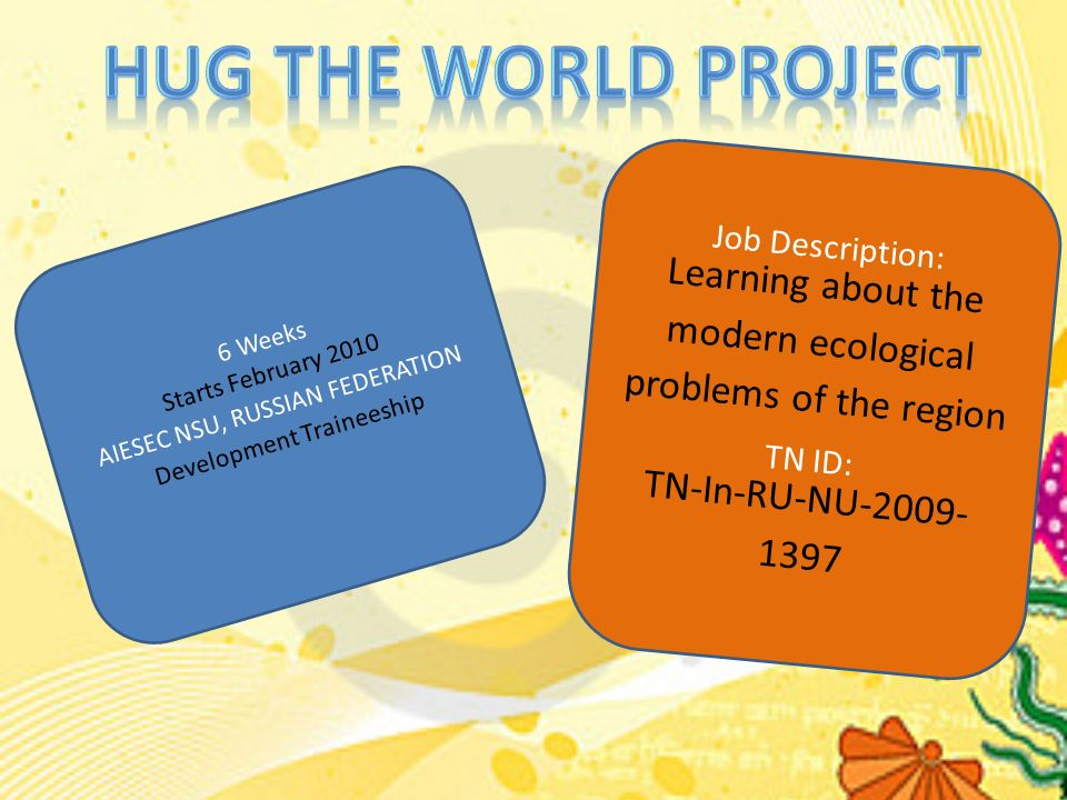 6 Weeks Starts February 2010 AIESEC NSU, RUSSIAN FEDERATION Development Traineeship Job Description: Learning about the modern ecological problems of the region TN ID: TN-In-RU-NU