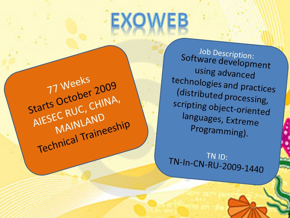 77 Weeks Starts October 2009 AIESEC RUC, CHINA, MAINLAND Technical Traineeship Job Description: Software development using advanced technologies and practices (distributed processing, scripting object-oriented languages, Extreme Programming).