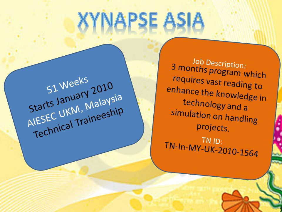 51 Weeks Starts January 2010 AIESEC UKM, Malaysia Technical Traineeship Job Description: 3 months program which requires vast reading to enhance the knowledge in technology and a simulation on handling projects.