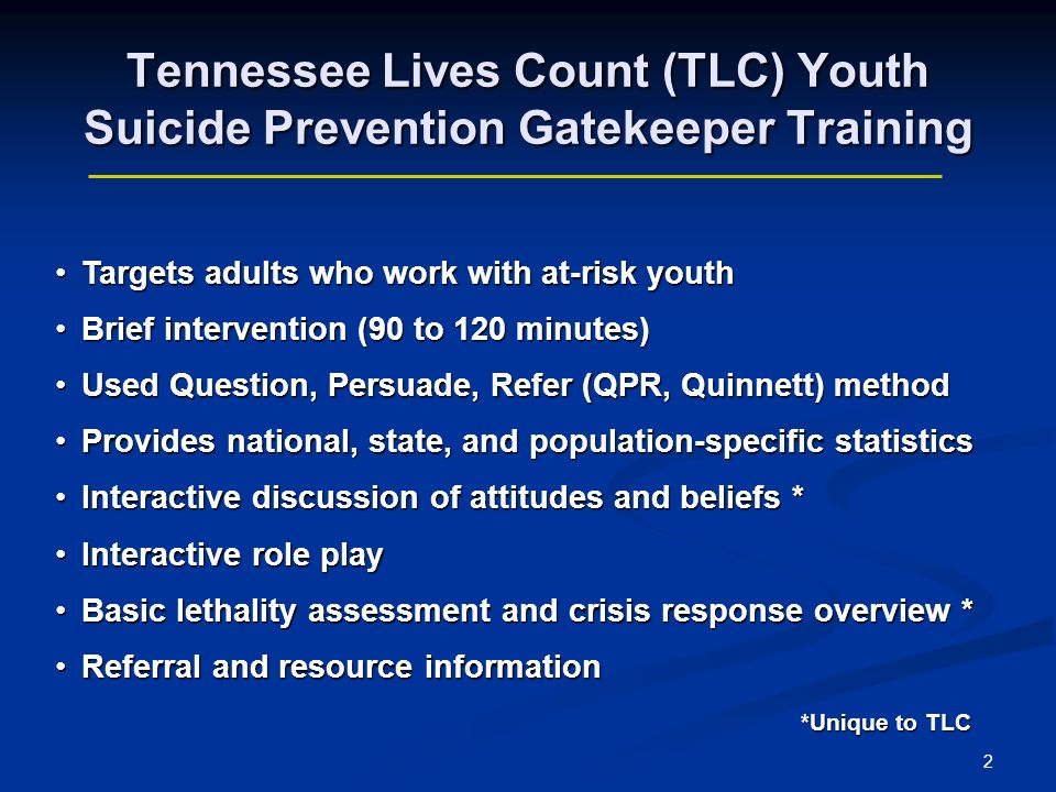 2 Tennessee Lives Count (TLC) Youth Suicide Prevention Gatekeeper Training Targets adults who work with at-risk youthTargets adults who work with at-risk youth Brief intervention (90 to 120 minutes)Brief intervention (90 to 120 minutes) Used Question, Persuade, Refer (QPR, Quinnett) methodUsed Question, Persuade, Refer (QPR, Quinnett) method Provides national, state, and population-specific statisticsProvides national, state, and population-specific statistics Interactive discussion of attitudes and beliefs *Interactive discussion of attitudes and beliefs * Interactive role playInteractive role play Basic lethality assessment and crisis response overview *Basic lethality assessment and crisis response overview * Referral and resource informationReferral and resource information *Unique to TLC *Unique to TLC