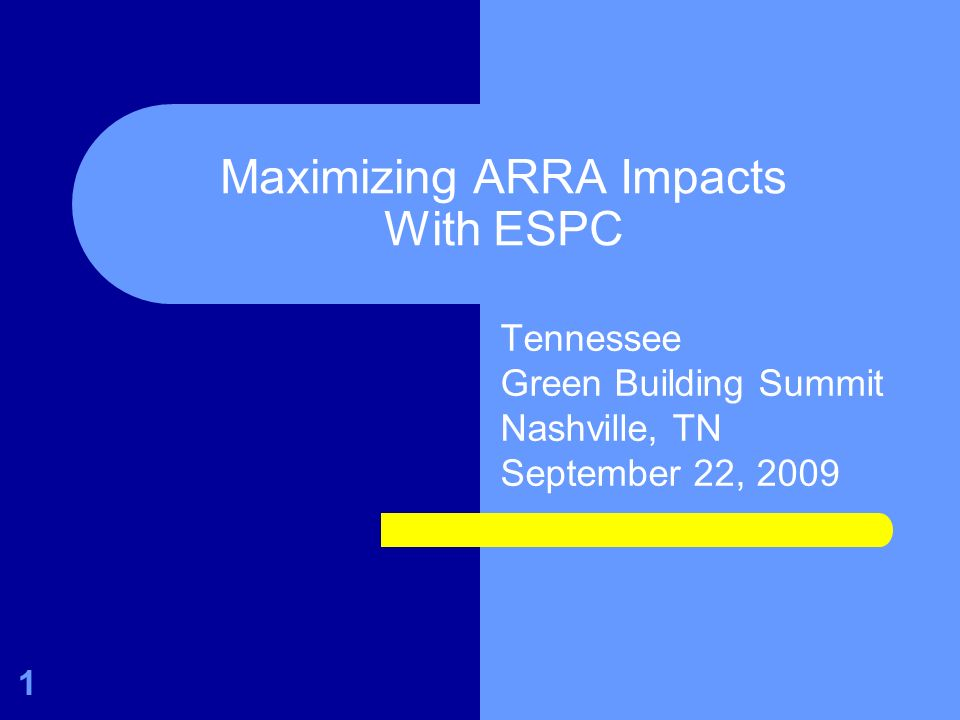 Maximizing ARRA Impacts With ESPC Tennessee Green Building Summit Nashville, TN September 22, 2009 1